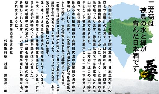 三芳菊の特徴は水とアルコールと香味成分の調和にあります。米臭さ、アルコール臭さが全体的に少なく飲みやすい銘柄。徳島県池田にある酒蔵で、吉野川の湧き水(超軟水)を使った仕込と徳島県酵母にその秘訣があるようです。米は主に五百万石や山田錦など